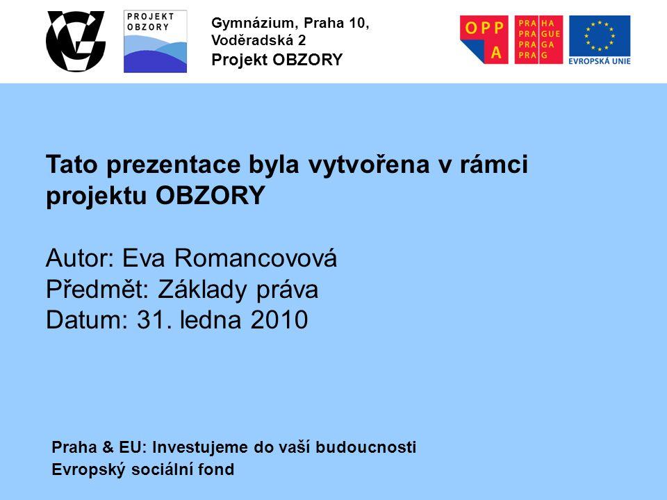 Praha & EU: Investujeme do vaší budoucnosti Evropský sociální fond Gymnázium, Praha 10, Voděradská 2 Projekt OBZORY Tato prezentace byla vytvořena v rámci projektu OBZORY Autor: Eva Romancovová Předmět: Základy práva Datum: 31.