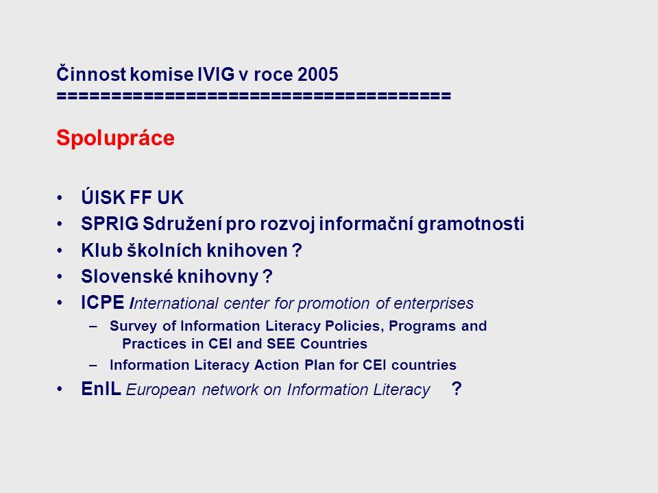 Činnost komise IVIG v roce 2005 ===================================== Spolupráce ÚISK FF UK SPRIG Sdružení pro rozvoj informační gramotnosti Klub škol