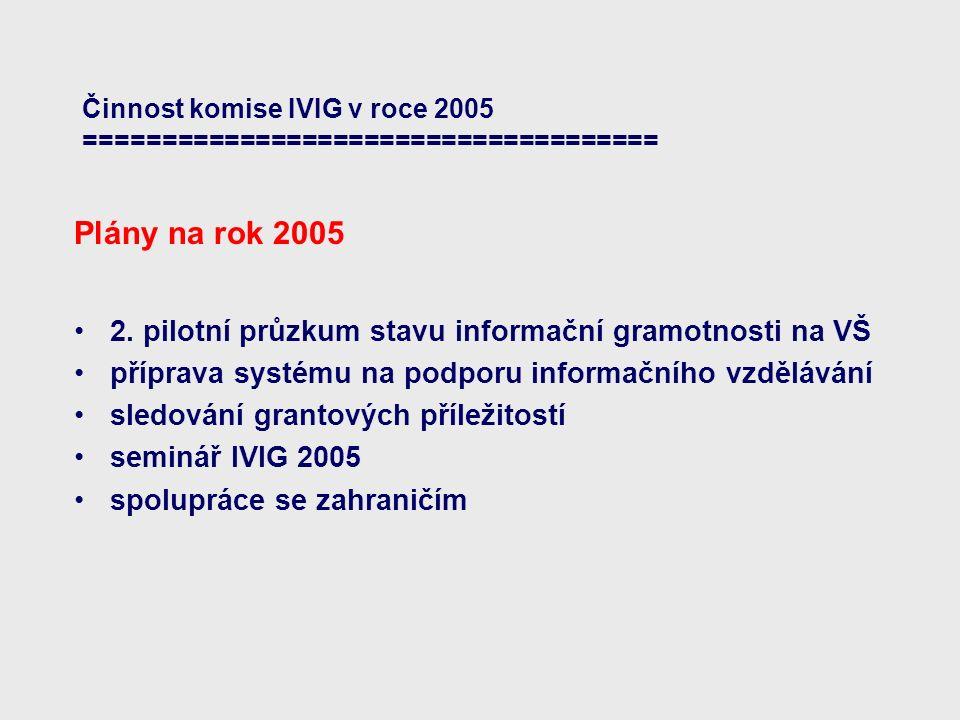 Činnost komise IVIG v roce 2005 ===================================== Plány na rok 2005 2. pilotní průzkum stavu informační gramotnosti na VŠ příprava