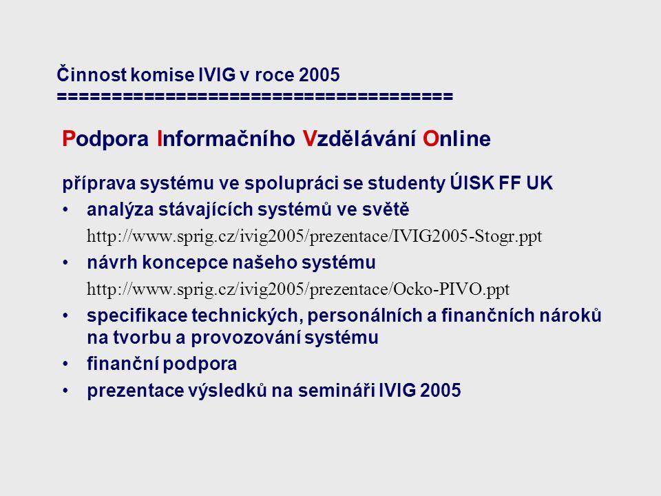 Činnost komise IVIG v roce 2005 ===================================== Podpora Informačního Vzdělávání Online příprava systému ve spolupráci se studenty ÚISK FF UK analýza stávajících systémů ve světě http://www.sprig.cz/ivig2005/prezentace/IVIG2005-Stogr.ppt návrh koncepce našeho systému http://www.sprig.cz/ivig2005/prezentace/Ocko-PIVO.ppt specifikace technických, personálních a finančních nároků na tvorbu a provozování systému finanční podpora prezentace výsledků na semináři IVIG 2005