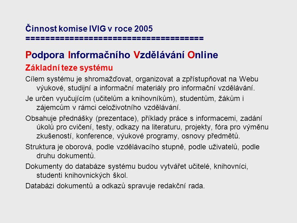 Činnost komise IVIG v roce 2005 ===================================== Podpora Informačního Vzdělávání Online Základní teze systému Cílem systému je shromažďovat, organizovat a zpřístupňovat na Webu výukové, studijní a informační materiály pro informační vzdělávání.