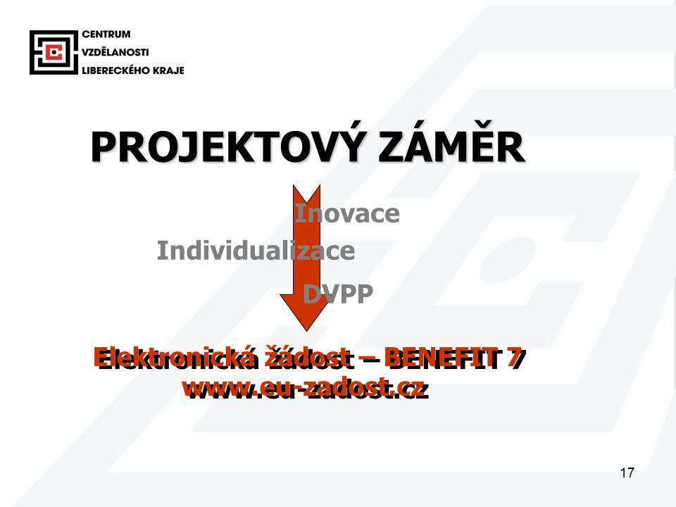 17 PROJEKTOVÝ ZÁMĚR Individualizace Inovace DVPP Elektronická žádost – BENEFIT 7 www.eu-zadost.cz Elektronická žádost – BENEFIT 7 www.eu-zadost.cz