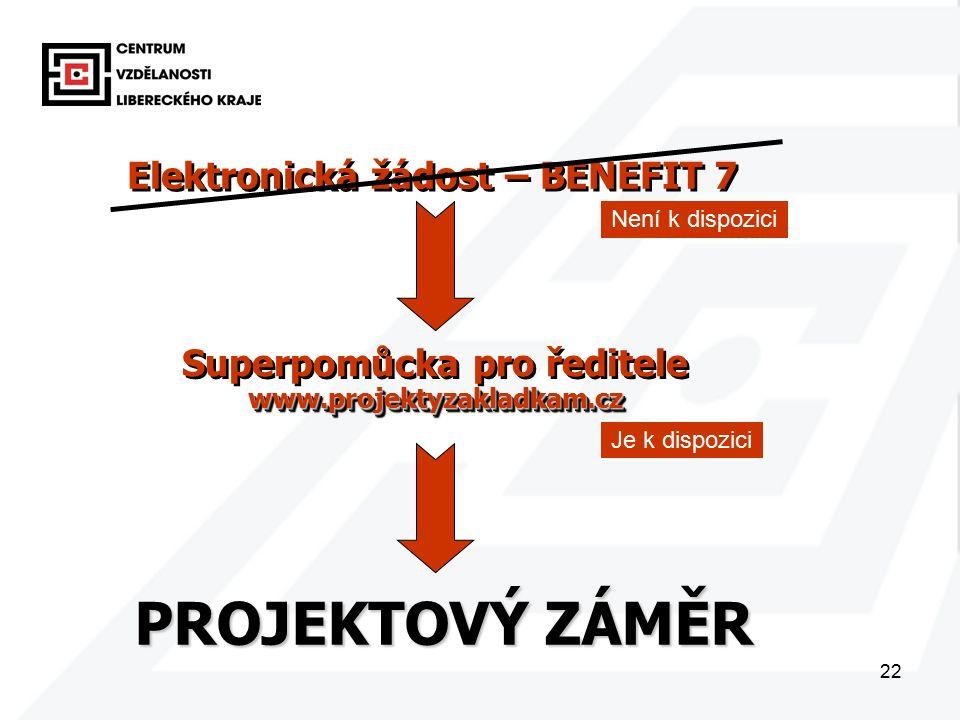 22 PROJEKTOVÝ ZÁMĚR Elektronická žádost – BENEFIT 7 Superpomůcka pro ředitelewww.projektyzakladkam.cz www.projektyzakladkam.cz Není k dispozici Je k dispozici