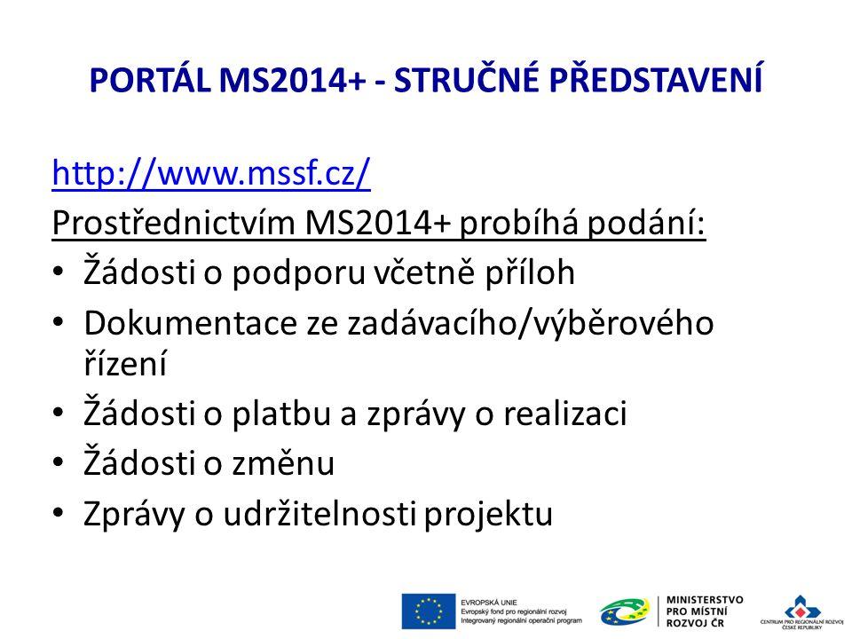PORTÁL MS2014+ - STRUČNÉ PŘEDSTAVENÍ http://www.mssf.cz/ Prostřednictvím MS2014+ probíhá podání: Žádosti o podporu včetně příloh Dokumentace ze zadávacího/výběrového řízení Žádosti o platbu a zprávy o realizaci Žádosti o změnu Zprávy o udržitelnosti projektu