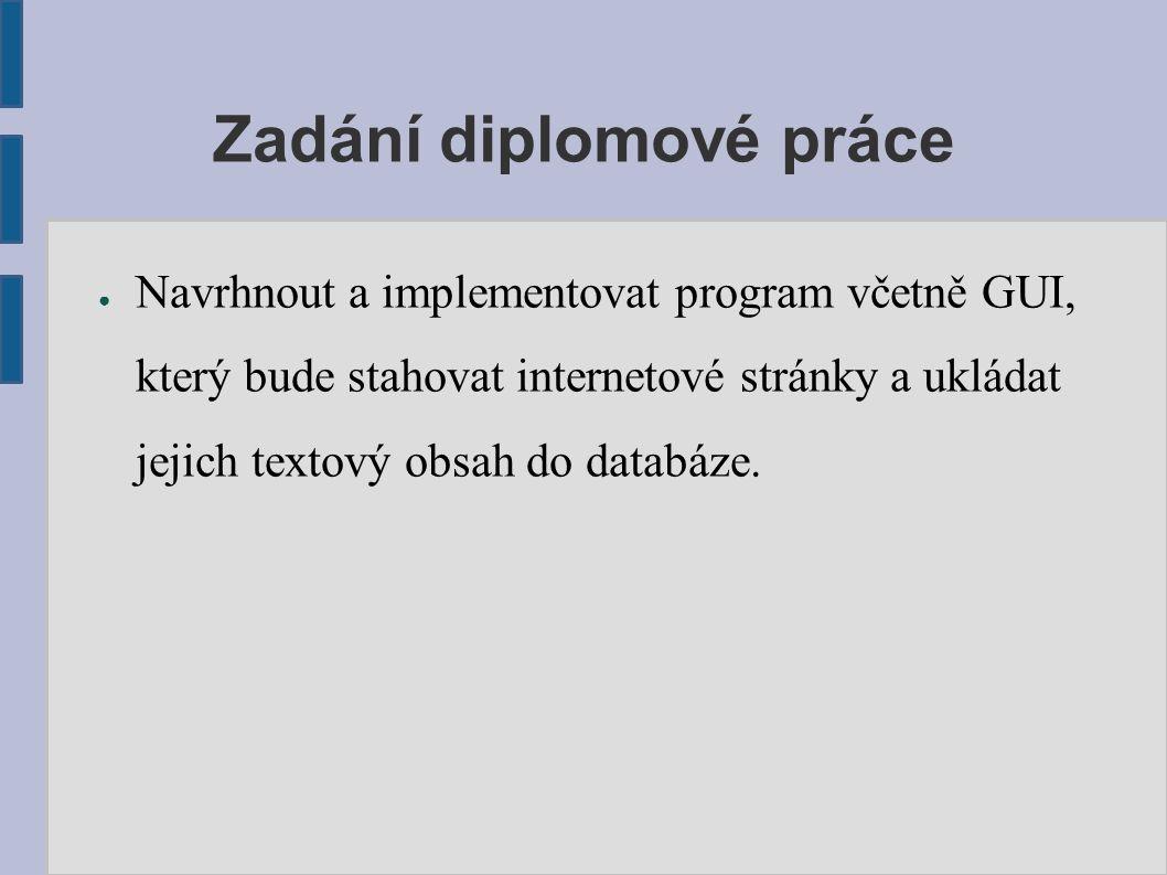 Zadání diplomové práce ● Navrhnout a implementovat program včetně GUI, který bude stahovat internetové stránky a ukládat jejich textový obsah do datab
