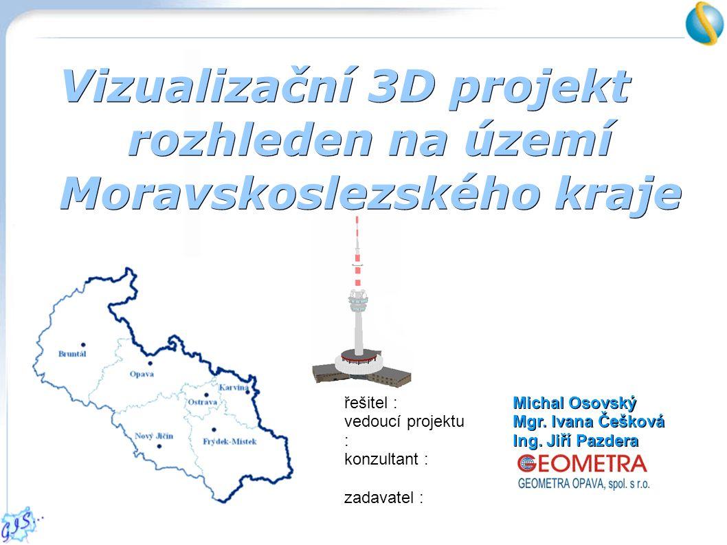 Vizualizační 3D projekt rozhleden na území Moravskoslezského kraje řešitel : vedoucí projektu : konzultant : zadavatel : Michal Osovský Mgr.