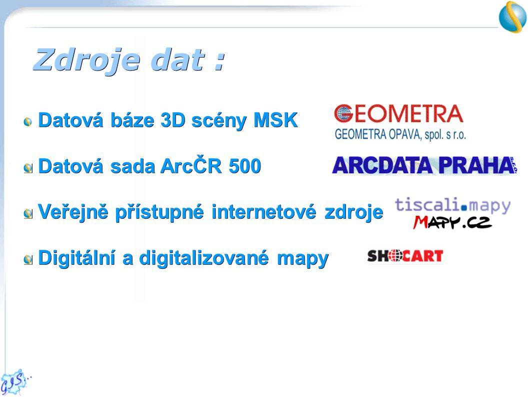 Zdroje dat : Datová báze 3D scény MSK Datová sada ArcČR 500 Datová sada ArcČR 500 Veřejně přístupné internetové zdroje Veřejně přístupné internetové zdroje Digitální a digitalizované mapy Digitální a digitalizované mapy