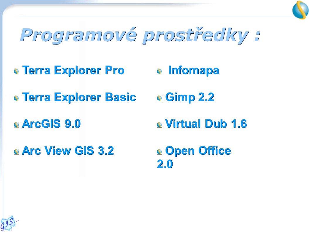 Programové prostředky : Terra Explorer Pro Terra Explorer Basic ArcGIS 9.0 ArcGIS 9.0 Arc View GIS 3.2 Arc View GIS 3.2 Infomapa Gimp 2.2 Gimp 2.2 Virtual Dub 1.6 Virtual Dub 1.6 Open Office 2.0 Open Office 2.0