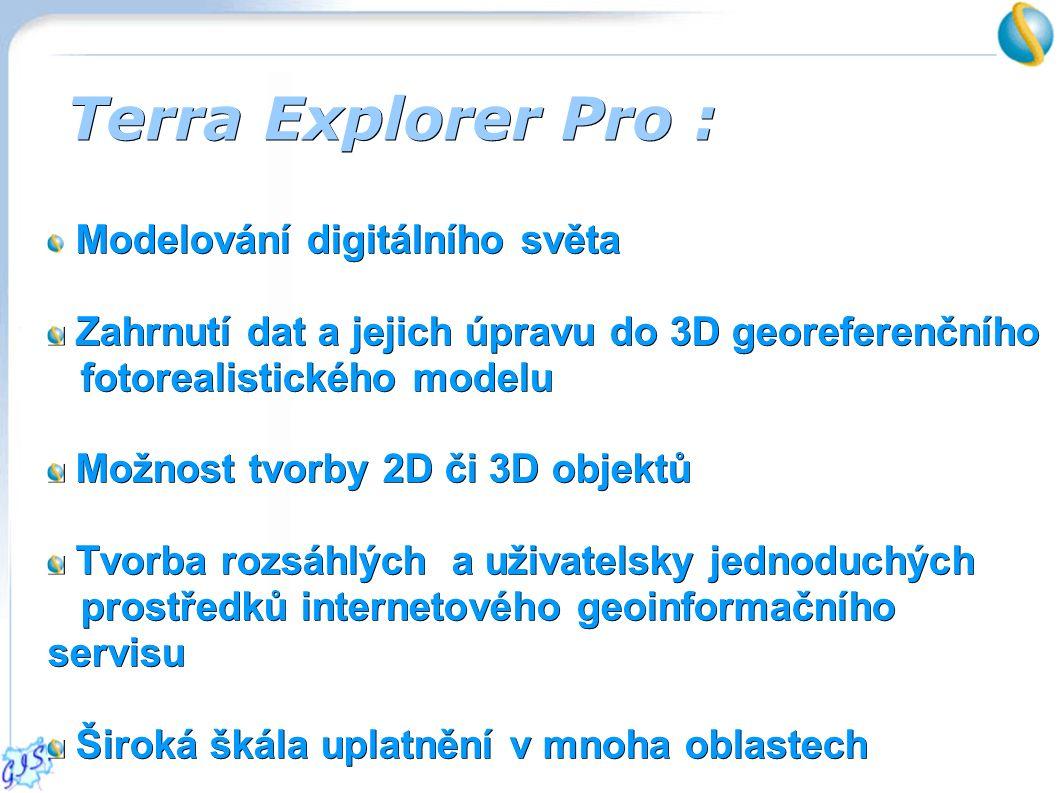 Terra Explorer Pro : Modelování digitálního světa Zahrnutí dat a jejich úpravu do 3D georeferenčního fotorealistického modelu Zahrnutí dat a jejich úpravu do 3D georeferenčního fotorealistického modelu Možnost tvorby 2D či 3D objektů Možnost tvorby 2D či 3D objektů Tvorba rozsáhlých a uživatelsky jednoduchých prostředků internetového geoinformačního servisu Tvorba rozsáhlých a uživatelsky jednoduchých prostředků internetového geoinformačního servisu Široká škála uplatnění v mnoha oblastech Široká škála uplatnění v mnoha oblastech