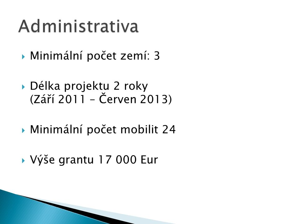  Minimální počet zemí: 3  Délka projektu 2 roky (Září 2011 – Červen 2013)  Minimální počet mobilit 24  Výše grantu 17 000 Eur