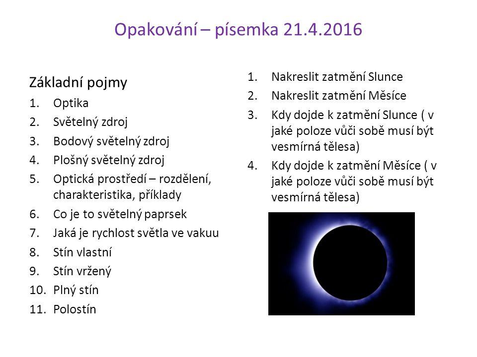 Opakování – písemka 21.4.2016 Základní pojmy 1.Optika 2.Světelný zdroj 3.Bodový světelný zdroj 4.Plošný světelný zdroj 5.Optická prostředí – rozdělení, charakteristika, příklady 6.Co je to světelný paprsek 7.Jaká je rychlost světla ve vakuu 8.Stín vlastní 9.Stín vržený 10.Plný stín 11.Polostín 1.Nakreslit zatmění Slunce 2.Nakreslit zatmění Měsíce 3.Kdy dojde k zatmění Slunce ( v jaké poloze vůči sobě musí být vesmírná tělesa) 4.Kdy dojde k zatmění Měsíce ( v jaké poloze vůči sobě musí být vesmírná tělesa)