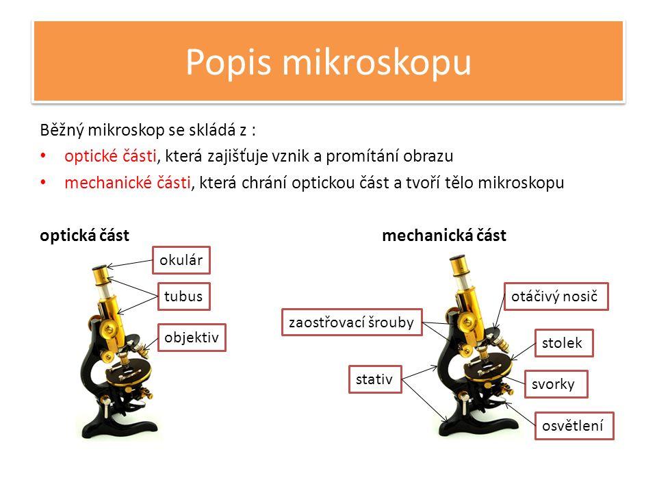 Popis mikroskopu Běžný mikroskop se skládá z : optické části, která zajišťuje vznik a promítání obrazu mechanické části, která chrání optickou část a