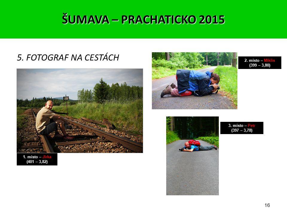 15 4. JEZERNÍ KRÁSY 1. místo – Zbyněk (467 – 4,45) 2. místo – Jirka (398 – 3,79) 3. místo – Jarda (387 – 3,69) ŠUMAVA – PRACHATICKO 2015