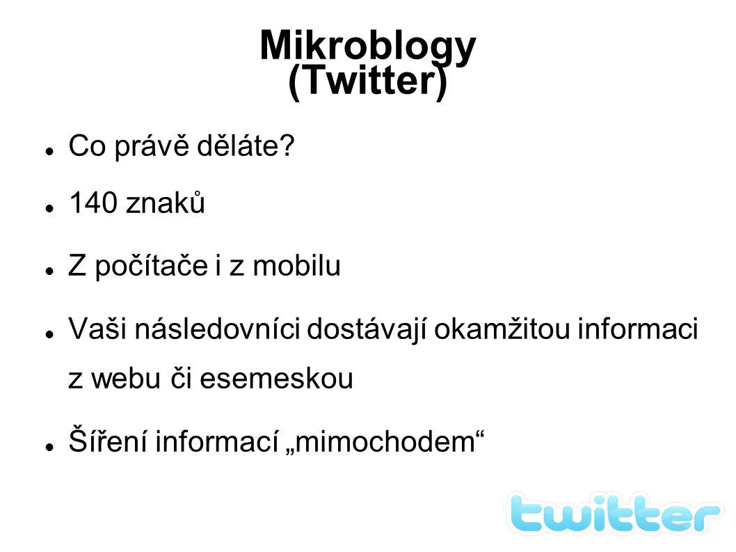 Mikroblogy (Twitter) Co právě děláte? 140 znaků Z počítače i z mobilu Vaši následovníci dostávají okamžitou informaci z webu či esemeskou Šíření info