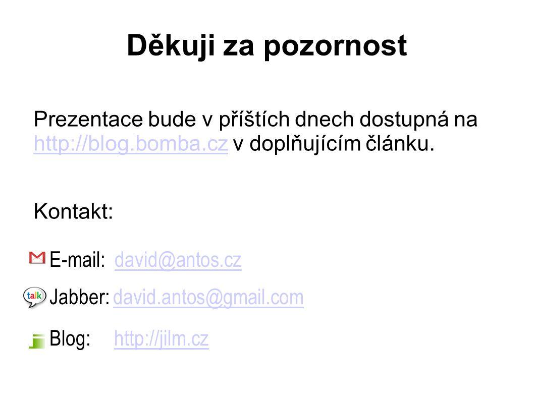 Děkuji za pozornost E-mail: david@antos.czdavid@antos.cz Jabber: david.antos@gmail.comdavid.antos@gmail.com Blog: http://jilm.czhttp://jilm.cz Prezentace bude v příštích dnech dostupná na http://blog.bomba.cz v doplňujícím článku.