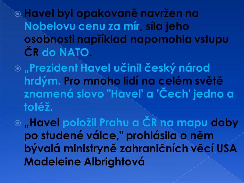  Havel byl opakovaně navržen na Nobelovu cenu za mír, síla jeho osobnosti například napomohla vstupu ČR do NATO.