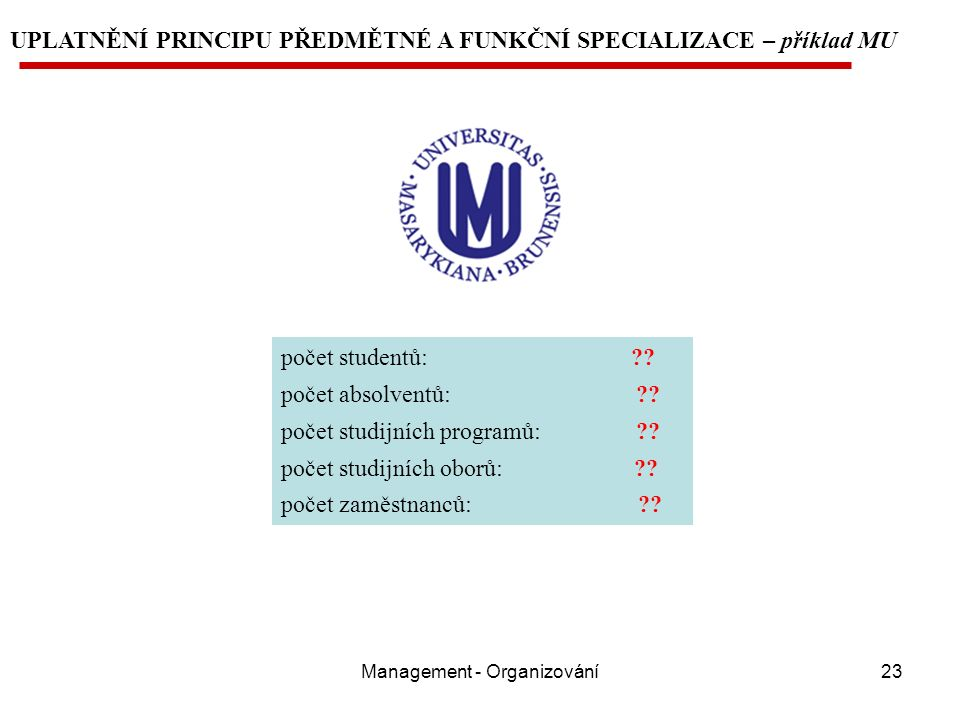 Management - Organizování23 UPLATNĚNÍ PRINCIPU PŘEDMĚTNÉ A FUNKČNÍ SPECIALIZACE – příklad MU počet studentů: ?.