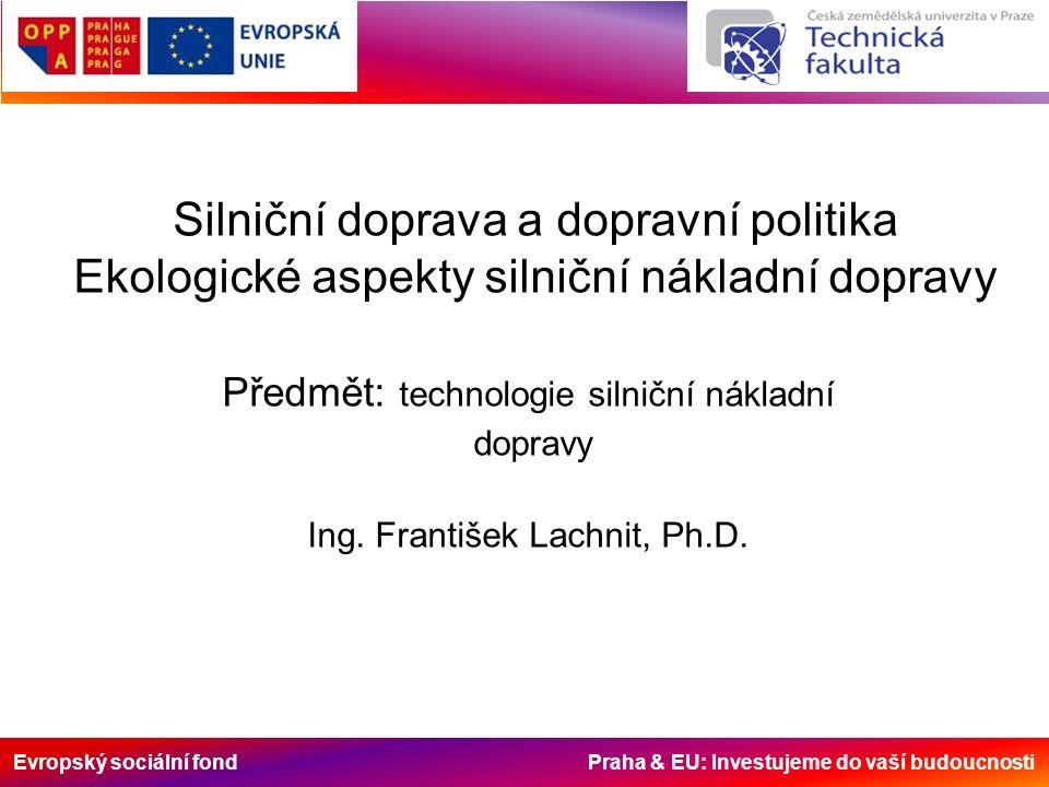 Evropský sociální fond Praha & EU: Investujeme do vaší budoucnosti Silniční doprava a dopravní politika Ekologické aspekty silniční nákladní dopravy Předmět: technologie silniční nákladní dopravy Ing.