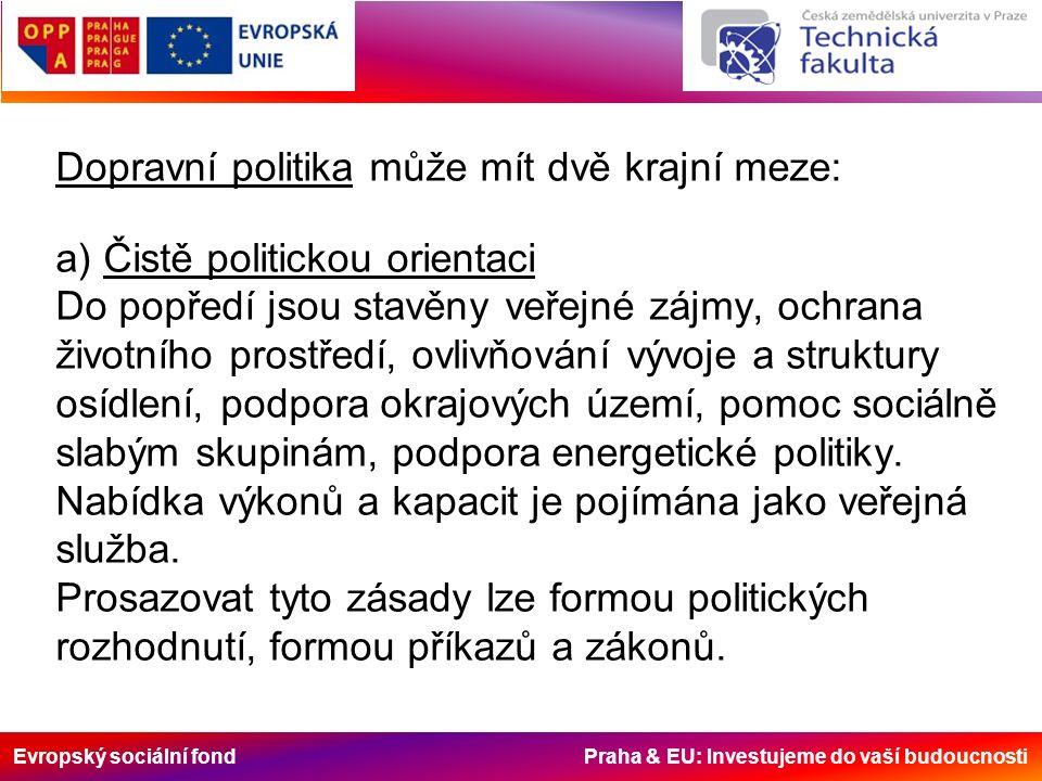 Evropský sociální fond Praha & EU: Investujeme do vaší budoucnosti Dopravní politika může mít dvě krajní meze: a) Čistě politickou orientaci Do popředí jsou stavěny veřejné zájmy, ochrana životního prostředí, ovlivňování vývoje a struktury osídlení, podpora okrajových území, pomoc sociálně slabým skupinám, podpora energetické politiky.