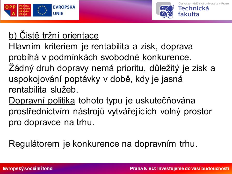 Evropský sociální fond Praha & EU: Investujeme do vaší budoucnosti b) Čistě tržní orientace Hlavním kriteriem je rentabilita a zisk, doprava probíhá v podmínkách svobodné konkurence.