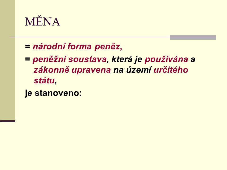 MĚNA = národní forma peněz, = peněžní soustava, která je používána a zákonně upravena na území určitého státu, je stanoveno: