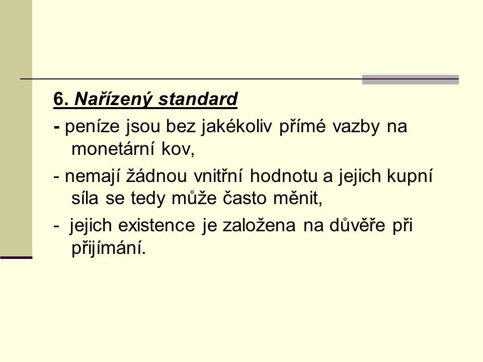 6. Nařízený standard - peníze jsou bez jakékoliv přímé vazby na monetární kov, - nemají žádnou vnitřní hodnotu a jejich kupní síla se tedy může často