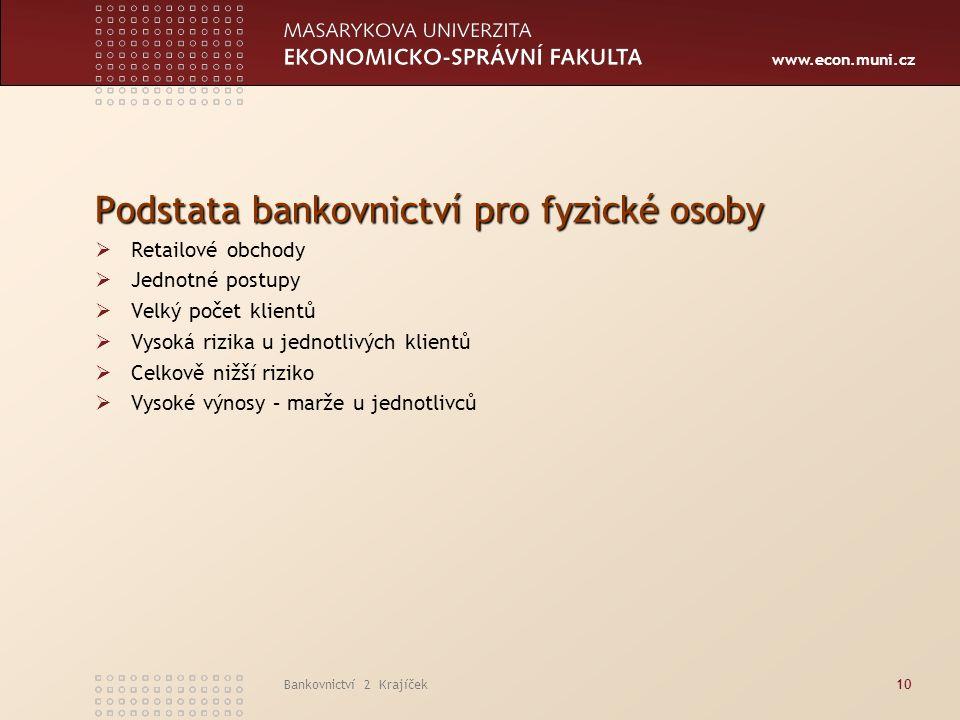 www.econ.muni.cz Bankovnictví 2 Krajíček10 Podstata bankovnictví pro fyzické osoby  Retailové obchody  Jednotné postupy  Velký počet klientů  Vysoká rizika u jednotlivých klientů  Celkově nižší riziko  Vysoké výnosy – marže u jednotlivců