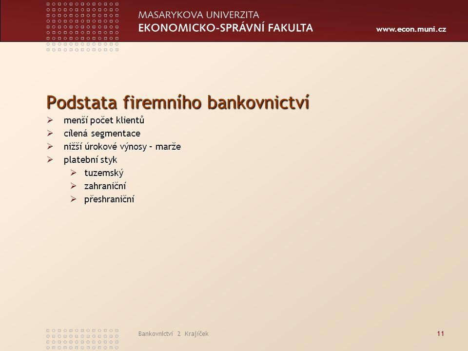 www.econ.muni.cz Bankovnictví 2 Krajíček11 Podstata firemního bankovnictví  menší počet klientů  cílená segmentace  nižší úrokové výnosy – marže  platební styk  tuzemský  zahraniční  přeshraniční
