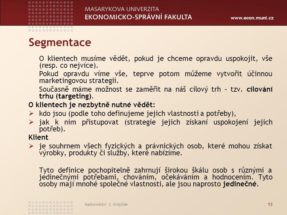 www.econ.muni.cz Bankovnictví 2 Krajíček13 Segmentace O klientech musíme vědět, pokud je chceme opravdu uspokojit, vše (resp.
