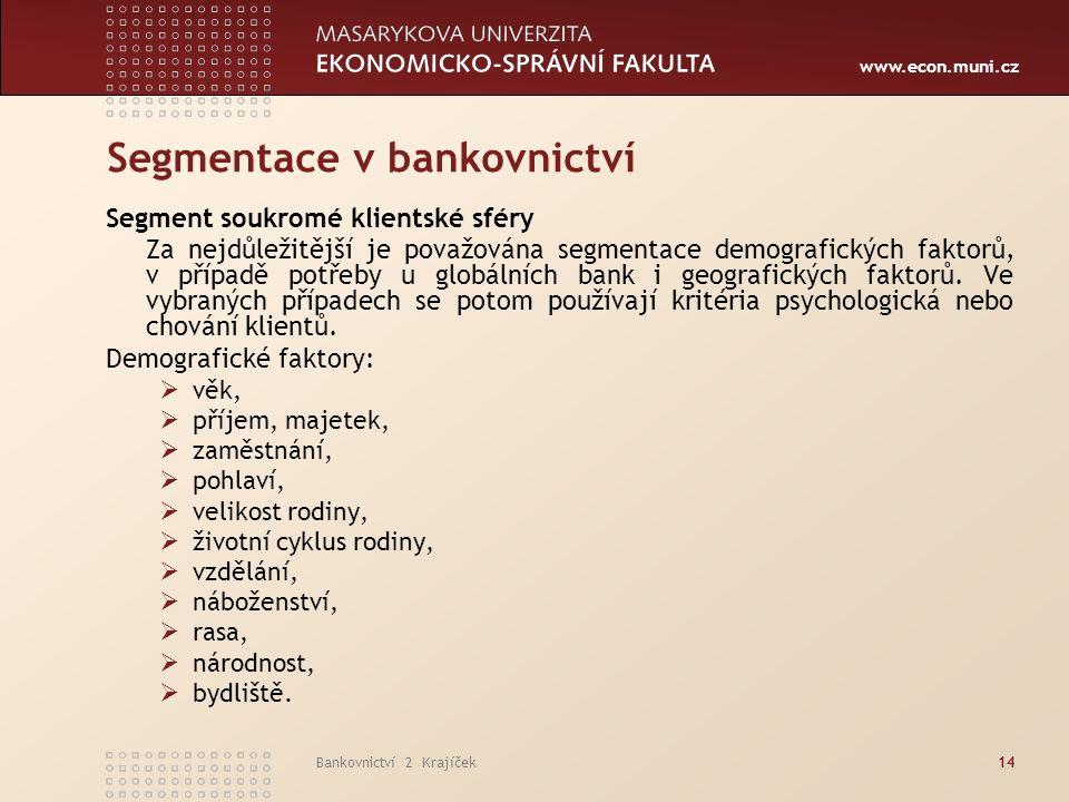 www.econ.muni.cz Bankovnictví 2 Krajíček14 Segmentace v bankovnictví Segment soukromé klientské sféry Za nejdůležitější je považována segmentace demografických faktorů, v případě potřeby u globálních bank i geografických faktorů.