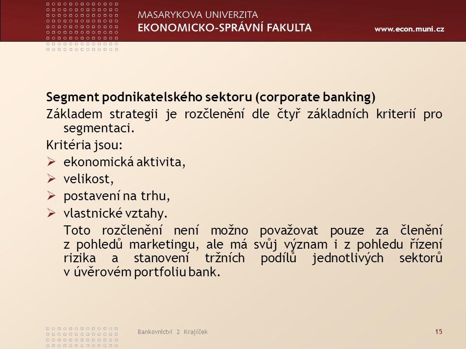www.econ.muni.cz Bankovnictví 2 Krajíček15 Segment podnikatelského sektoru (corporate banking) Základem strategii je rozčlenění dle čtyř základních kriterií pro segmentaci.