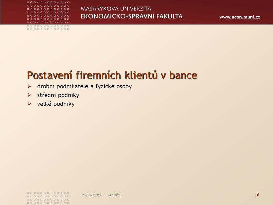 www.econ.muni.cz Bankovnictví 2 Krajíček16 Postavení firemních klientů v bance  drobní podnikatelé a fyzické osoby  střední podniky  velké podniky