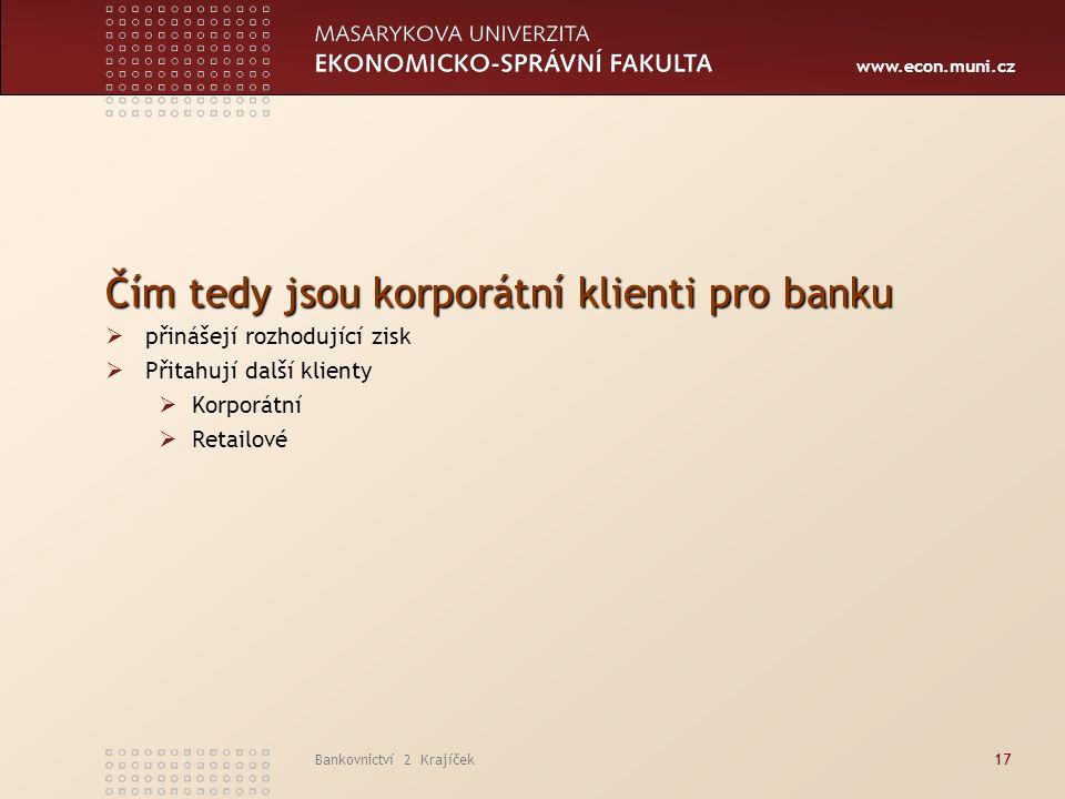 www.econ.muni.cz Bankovnictví 2 Krajíček17 Čím tedy jsou korporátní klienti pro banku  přinášejí rozhodující zisk  Přitahují další klienty  Korporátní  Retailové
