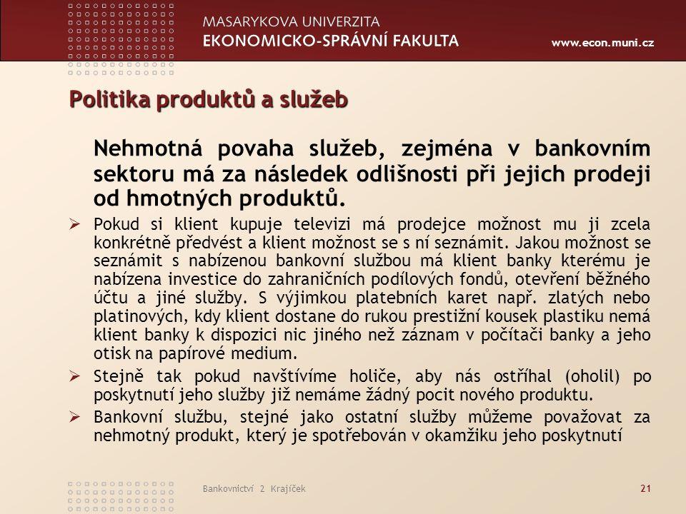 www.econ.muni.cz Bankovnictví 2 Krajíček21 Politika produktů a služeb Nehmotná povaha služeb, zejména v bankovním sektoru má za následek odlišnosti při jejich prodeji od hmotných produktů.
