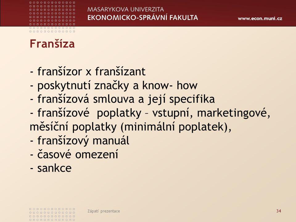 www.econ.muni.cz Franšíza - franšízor x franšízant - poskytnutí značky a know- how - franšízová smlouva a její specifika - franšízové poplatky – vstupní, marketingové, měsíční poplatky (minimální poplatek), - franšízový manuál - časové omezení - sankce Zápatí prezentace34
