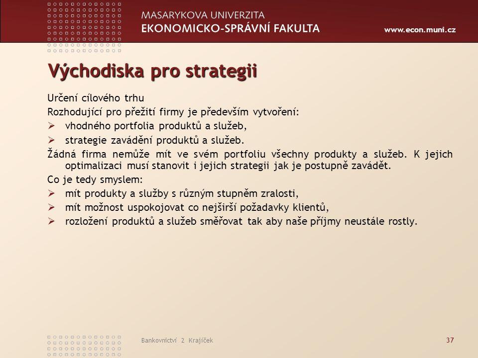 www.econ.muni.cz Bankovnictví 2 Krajíček37 Východiska pro strategii Určení cílového trhu Rozhodující pro přežití firmy je především vytvoření:  vhodného portfolia produktů a služeb,  strategie zavádění produktů a služeb.