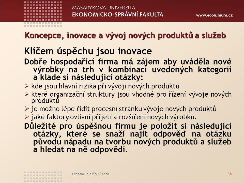 www.econ.muni.cz Ekonomika a řízení bank38 Koncepce, inovace a vývoj nových produktů a služeb Klíčem úspěchu jsou inovace Dobře hospodařící firma má zájem aby uváděla nové výrobky na trh v kombinaci uvedených kategorií a klade si následující otázky:  kde jsou hlavní rizika při vývoji nových produktů  které organizační struktury jsou vhodné pro řízení vývoje nových produktů  je možno lépe řídit procesní stránku vývoje nových produktů  jaké faktory ovlivní přijetí a rozšíření nových výrobků.