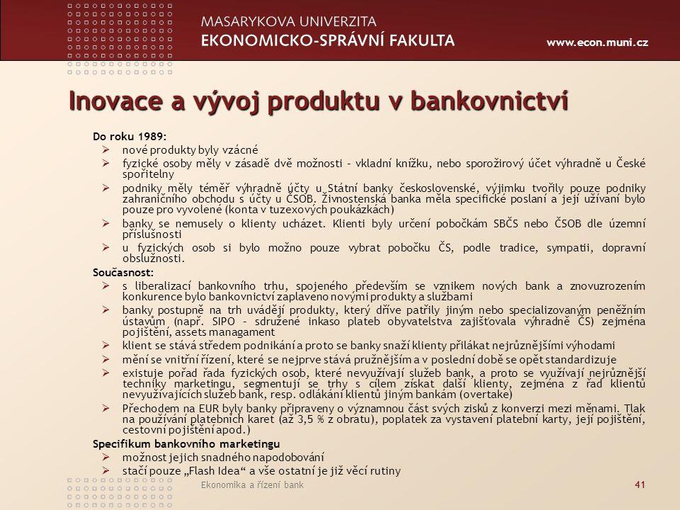 www.econ.muni.cz Ekonomika a řízení bank41 Inovace a vývoj produktu v bankovnictví Do roku 1989:  nové produkty byly vzácné  fyzické osoby měly v zásadě dvě možnosti – vkladní knížku, nebo sporožirový účet výhradně u České spořitelny  podniky měly téměř výhradně účty u Státní banky československé, výjimku tvořily pouze podniky zahraničního obchodu s účty u ČSOB.