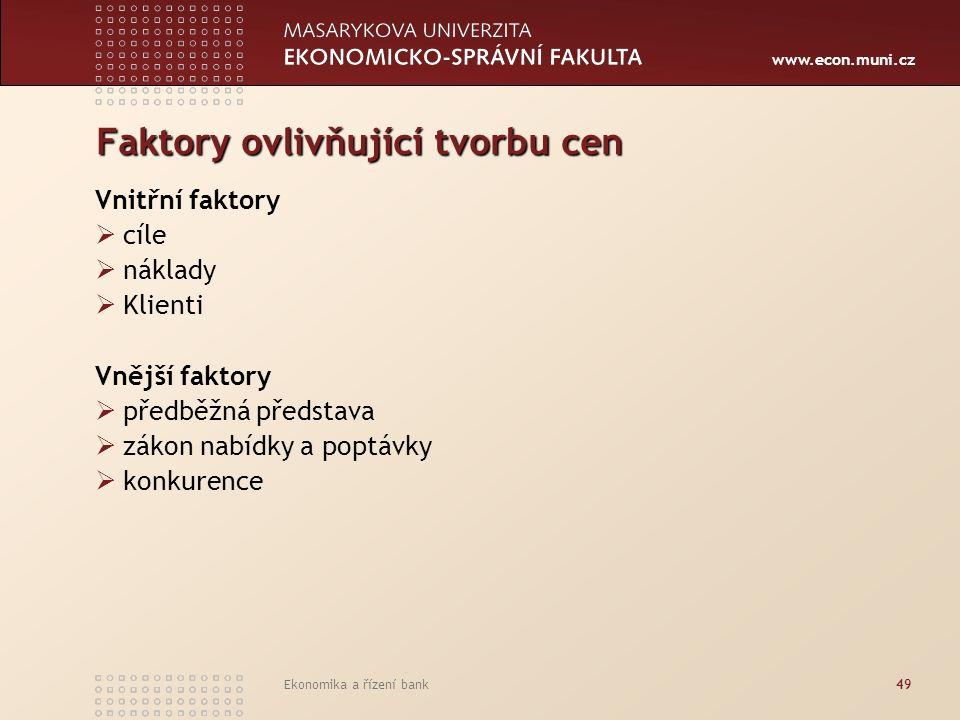 www.econ.muni.cz Ekonomika a řízení bank49 Faktory ovlivňující tvorbu cen Vnitřní faktory  cíle  náklady  Klienti Vnější faktory  předběžná představa  zákon nabídky a poptávky  konkurence