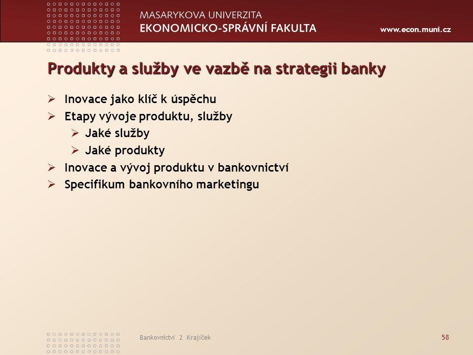 www.econ.muni.cz Bankovnictví 2 Krajíček58 Produkty a služby ve vazbě na strategii banky  Inovace jako klíč k úspěchu  Etapy vývoje produktu, služby  Jaké služby  Jaké produkty  Inovace a vývoj produktu v bankovnictví  Specifikum bankovního marketingu