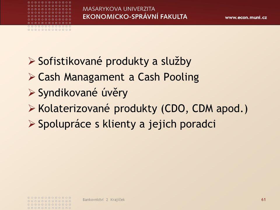 www.econ.muni.cz Bankovnictví 2 Krajíček61  Sofistikované produkty a služby  Cash Managament a Cash Pooling  Syndikované úvěry  Kolaterizované produkty (CDO, CDM apod.)  Spolupráce s klienty a jejich poradci