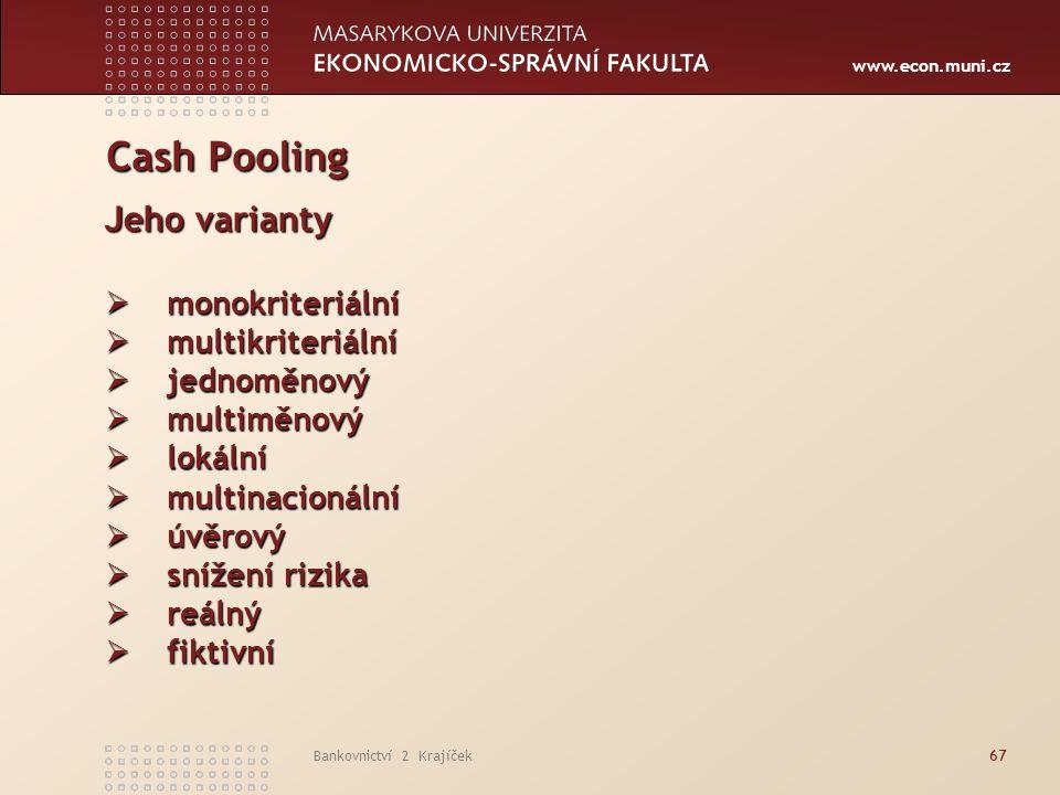 www.econ.muni.cz Bankovnictví 2 Krajíček67 Cash Pooling Jeho varianty  monokriteriální  multikriteriální  jednoměnový  multiměnový  lokální  multinacionální  úvěrový  snížení rizika  reálný  fiktivní