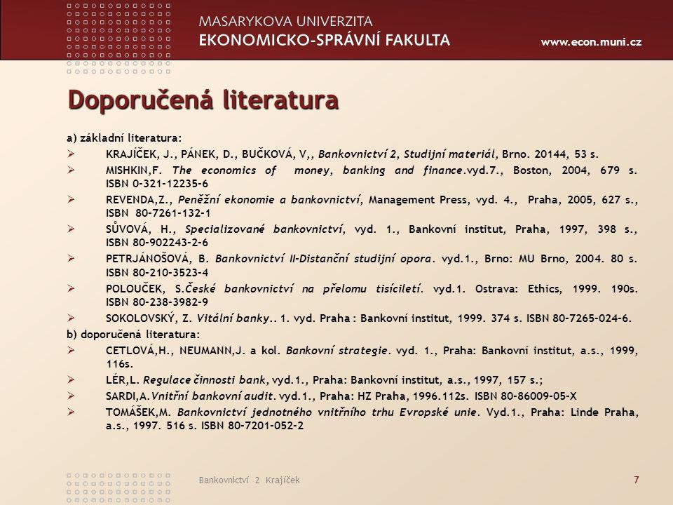 www.econ.muni.cz Bankovnictví 2 Krajíček7 Doporučená literatura a) základní literatura:  KRAJÍČEK, J., PÁNEK, D., BUČKOVÁ, V,, Bankovnictví 2, Studijní materiál, Brno.