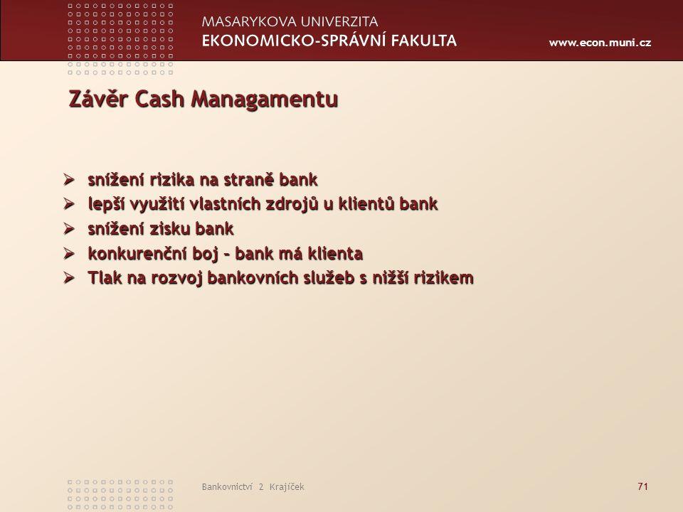 www.econ.muni.cz Bankovnictví 2 Krajíček71 Závěr Cash Managamentu  snížení rizika na straně bank  lepší využití vlastních zdrojů u klientů bank  snížení zisku bank  konkurenční boj – bank má klienta  Tlak na rozvoj bankovních služeb s nižší rizikem