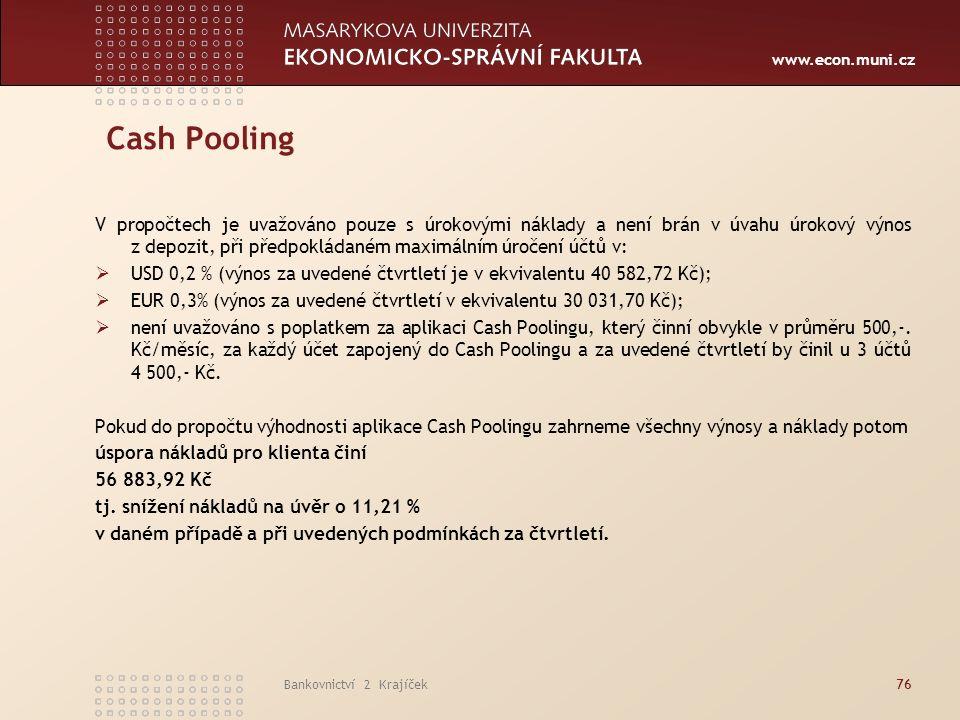 www.econ.muni.cz Bankovnictví 2 Krajíček76 Cash Pooling V propočtech je uvažováno pouze s úrokovými náklady a není brán v úvahu úrokový výnos z depozit, při předpokládaném maximálním úročení účtů v:  USD 0,2 % (výnos za uvedené čtvrtletí je v ekvivalentu 40 582,72 Kč);  EUR 0,3% (výnos za uvedené čtvrtletí v ekvivalentu 30 031,70 Kč);  není uvažováno s poplatkem za aplikaci Cash Poolingu, který činní obvykle v průměru 500,-.