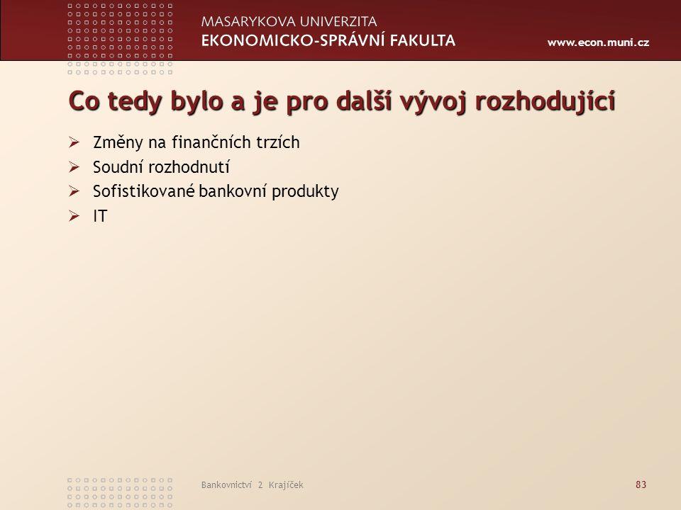 www.econ.muni.cz Bankovnictví 2 Krajíček83 Co tedy bylo a je pro další vývoj rozhodující  Změny na finančních trzích  Soudní rozhodnutí  Sofistikované bankovní produkty  IT