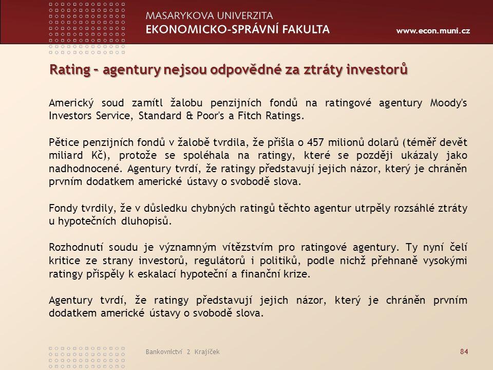 www.econ.muni.cz Bankovnictví 2 Krajíček84 Rating – agentury nejsou odpovědné za ztráty investorů Americký soud zamítl žalobu penzijních fondů na ratingové agentury Moody s Investors Service, Standard & Poor s a Fitch Ratings.