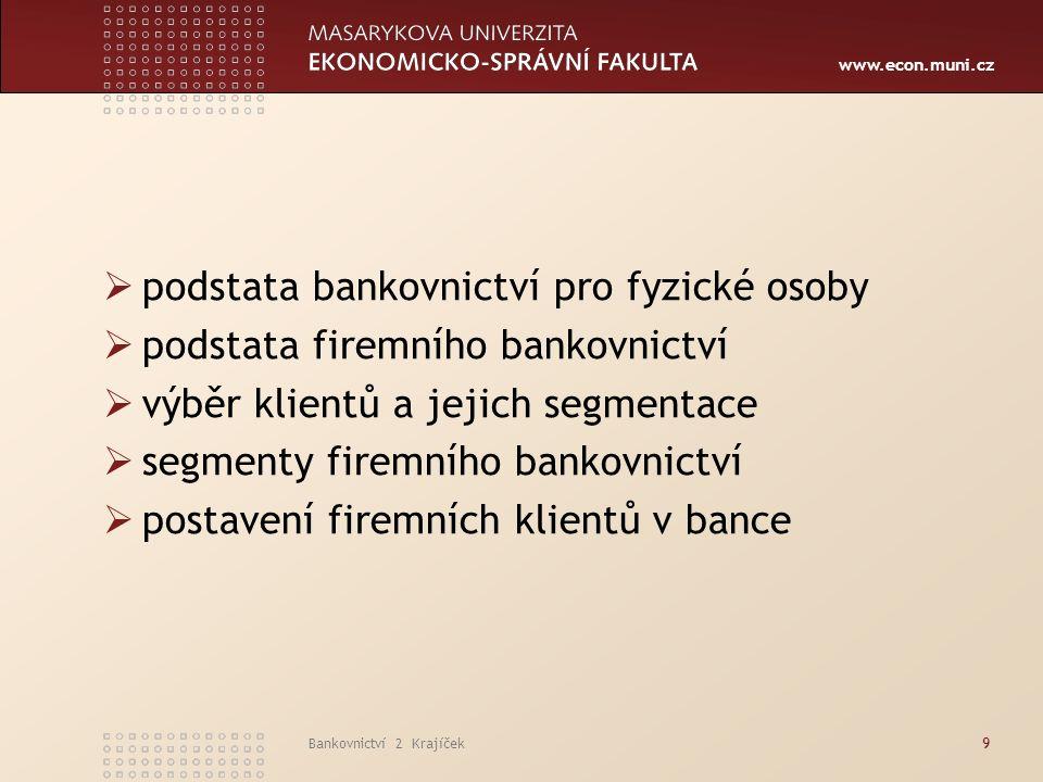 www.econ.muni.cz Bankovnictví 2 Krajíček9  podstata bankovnictví pro fyzické osoby  podstata firemního bankovnictví  výběr klientů a jejich segmentace  segmenty firemního bankovnictví  postavení firemních klientů v bance