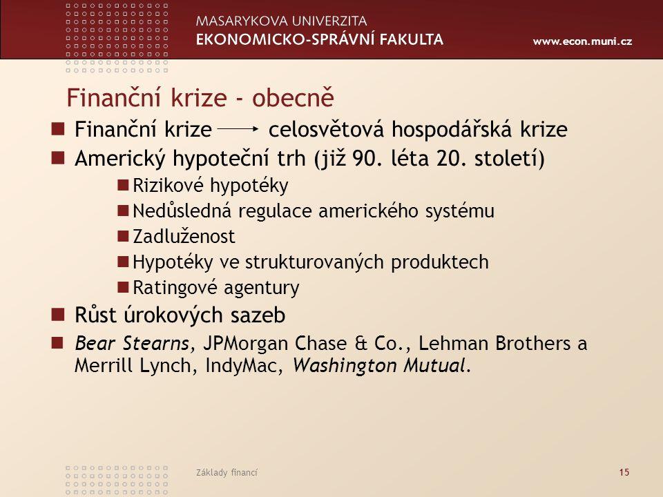 www.econ.muni.cz Základy financí15 Finanční krize - obecně Finanční krize celosvětová hospodářská krize Americký hypoteční trh (již 90. léta 20. stole