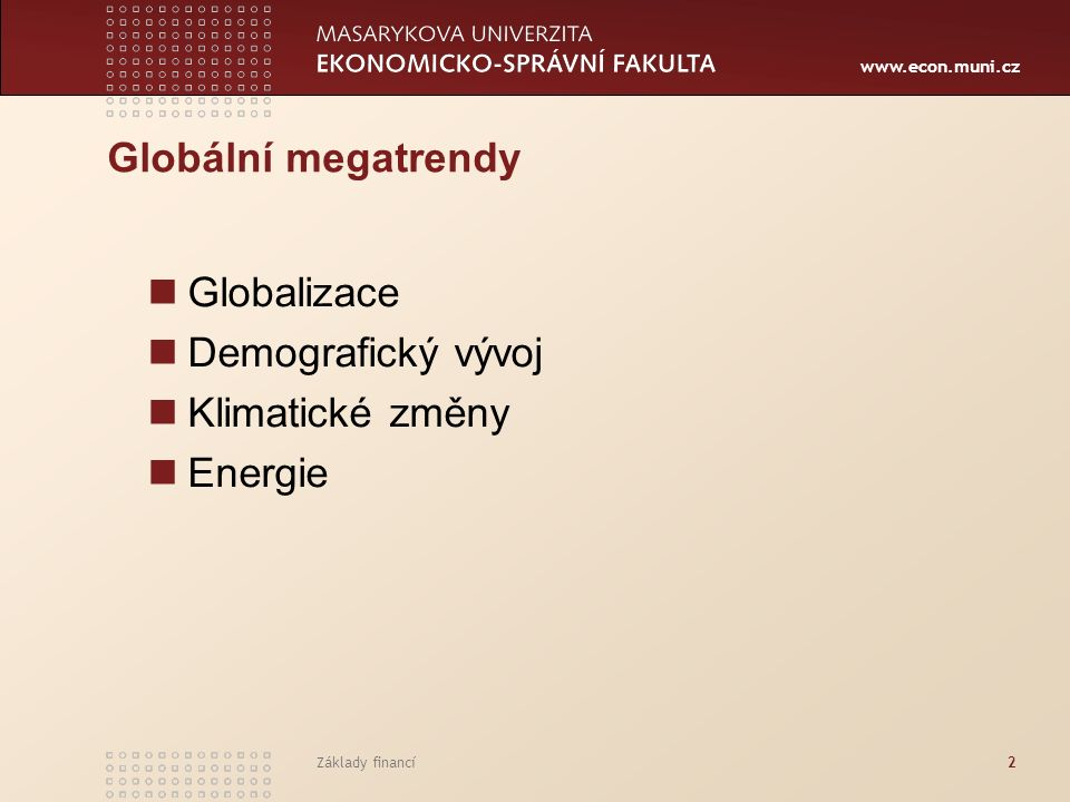 www.econ.muni.cz Základy financí2 Globální megatrendy Globalizace Demografický vývoj Klimatické změny Energie